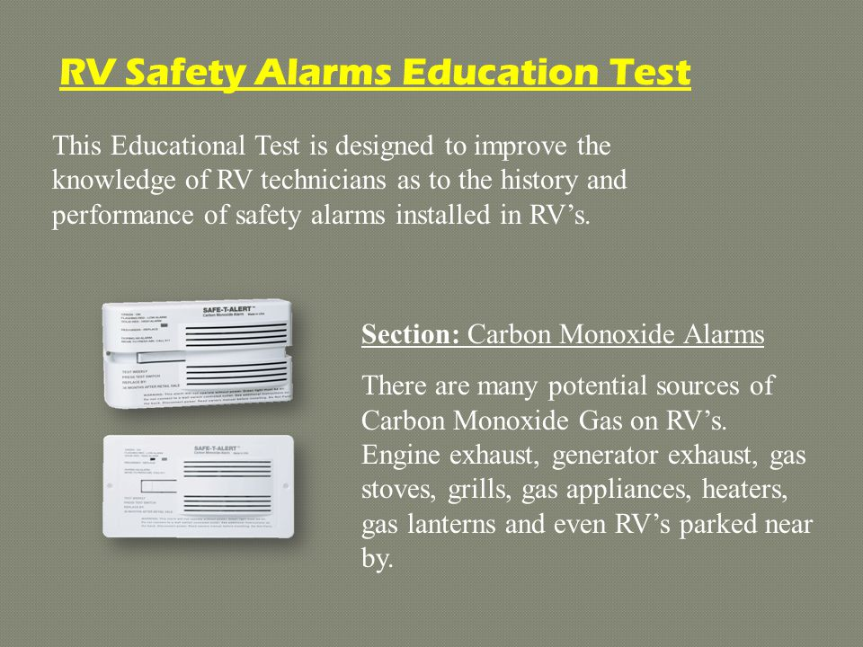 This Educational Test is designed to improve the knowledge of RV technicians as to the history and performance of safety alarms installed in RVs.