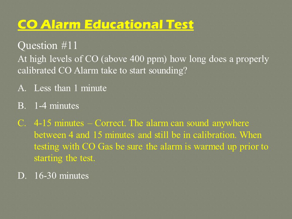 Question #11 At high levels of CO (above 400 ppm) how long does a properly calibrated CO Alarm take to start sounding.