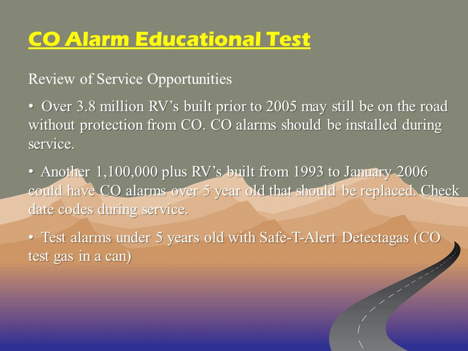 Review of Service Opportunities CO Alarm Educational Test Over 3.8 million RVs built prior to 2005 may still be on the road without protection from CO.