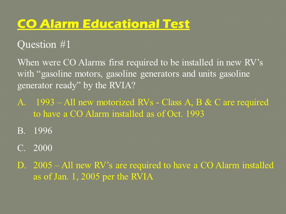 Question #1 When were CO Alarms first required to be installed in new RVs with gasoline motors, gasoline generators and units gasoline generator ready by the RVIA.