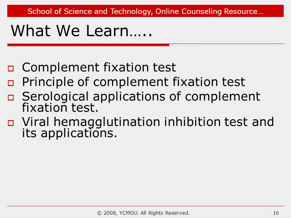 School of Science and Technology, Online Counseling Resource… © 2008, YCMOU. All Rights Reserved.16 What We Learn….. Complement fixation test Principl