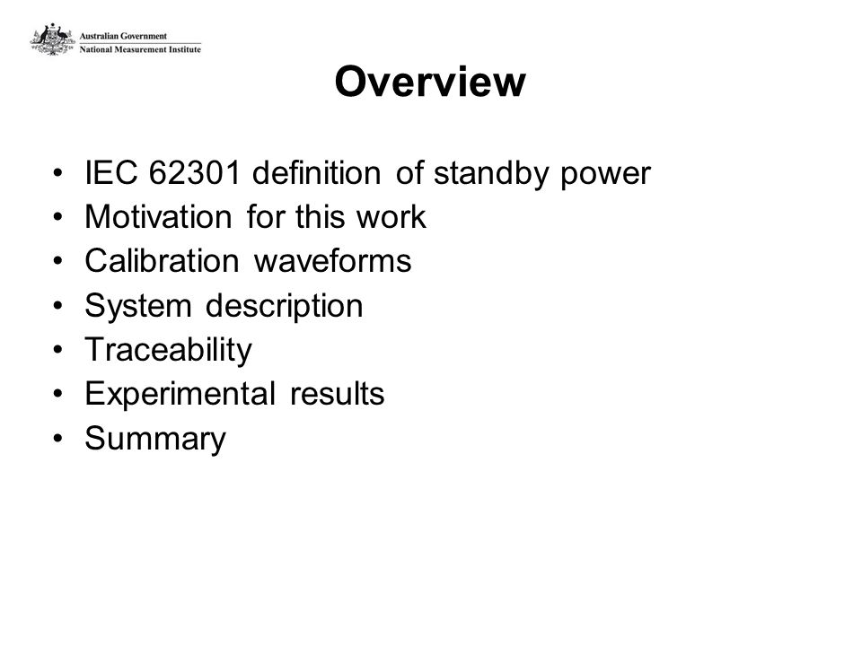 Overview IEC 62301 definition of standby power Motivation for this work Calibration waveforms System description Traceability Experimental results Summary