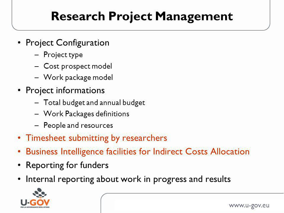 www.u-gov.eu Research Project Management Project Configuration –Project type –Cost prospect model –Work package model Project informations –Total budget and annual budget –Work Packages definitions –People and resources Timesheet submitting by researchers Business Intelligence facilities for Indirect Costs Allocation Reporting for funders Internal reporting about work in progress and results