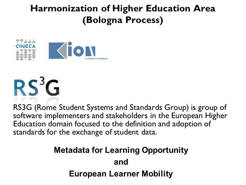 Harmonization of Higher Education Area (Bologna Process) RS3G (Rome Student Systems and Standards Group) is group of software implementers and stakeholders in the European Higher Education domain focused to the definition and adoption of standards for the exchange of student data.