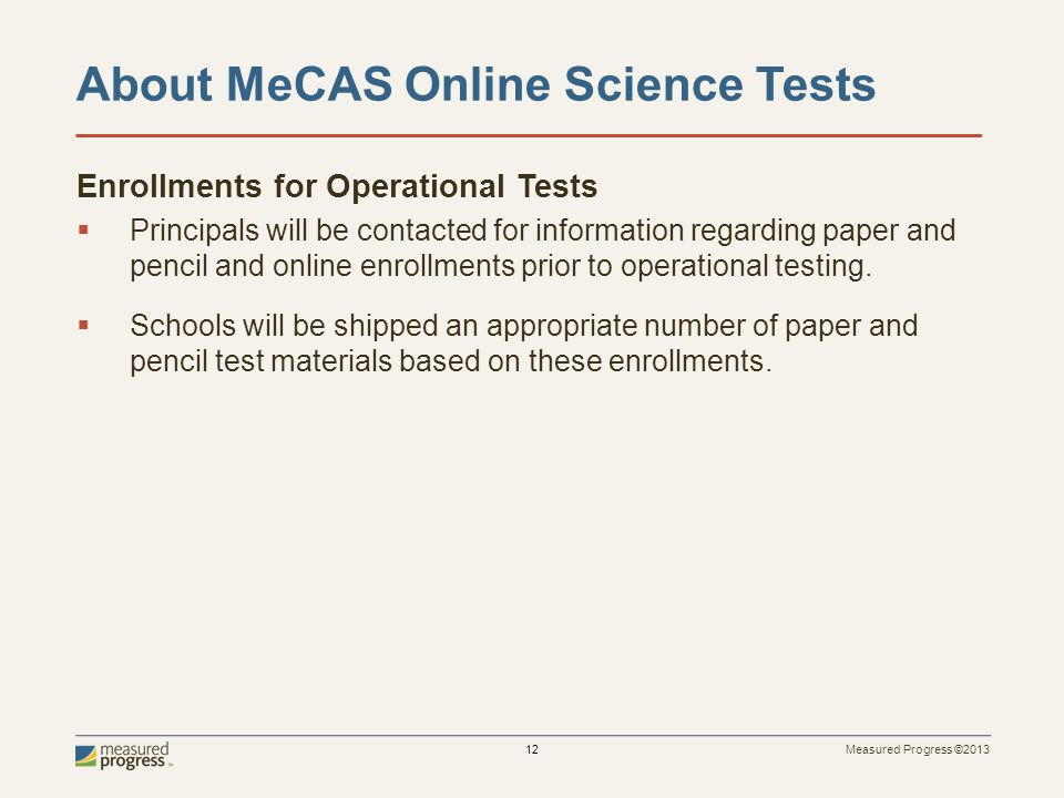 Measured Progress ©2013 12 About MeCAS Online Science Tests Enrollments for Operational Tests Principals will be contacted for information regarding paper and pencil and online enrollments prior to operational testing.