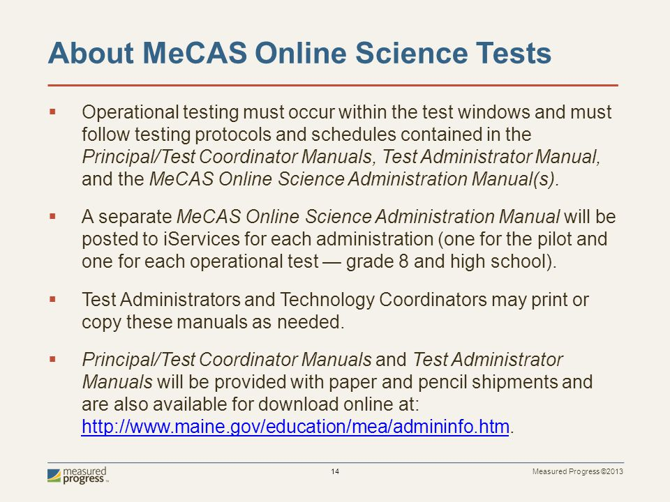 Measured Progress ©2013 14 About MeCAS Online Science Tests Operational testing must occur within the test windows and must follow testing protocols and schedules contained in the Principal/Test Coordinator Manuals, Test Administrator Manual, and the MeCAS Online Science Administration Manual(s).