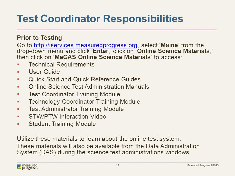 Measured Progress ©2013 19 Test Coordinator Responsibilities Prior to Testing Go to http://iservices.measuredprogress.org, select Maine from the drop-down menu and click Enter, click on Online Science Materials, then click on MeCAS Online Science Materials to access:http://iservices.measuredprogress.org Technical Requirements User Guide Quick Start and Quick Reference Guides Online Science Test Administration Manuals Test Coordinator Training Module Technology Coordinator Training Module Test Administrator Training Module STW/PTW Interaction Video Student Training Module Utilize these materials to learn about the online test system.