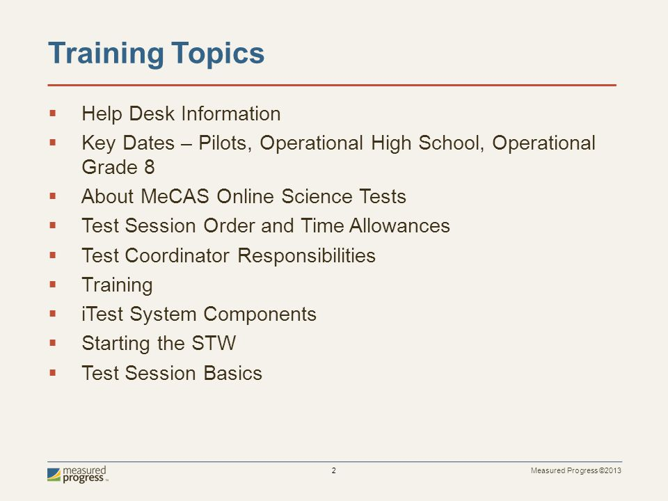 Measured Progress ©2013 2 Training Topics Help Desk Information Key Dates – Pilots, Operational High School, Operational Grade 8 About MeCAS Online Science Tests Test Session Order and Time Allowances Test Coordinator Responsibilities Training iTest System Components Starting the STW Test Session Basics