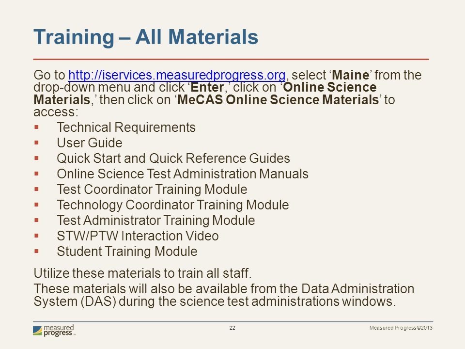 Measured Progress ©2013 22 Training – All Materials Go to http://iservices.measuredprogress.org, select Maine from the drop-down menu and click Enter, click on Online Science Materials, then click on MeCAS Online Science Materials to access:http://iservices.measuredprogress.org Technical Requirements User Guide Quick Start and Quick Reference Guides Online Science Test Administration Manuals Test Coordinator Training Module Technology Coordinator Training Module Test Administrator Training Module STW/PTW Interaction Video Student Training Module Utilize these materials to train all staff.