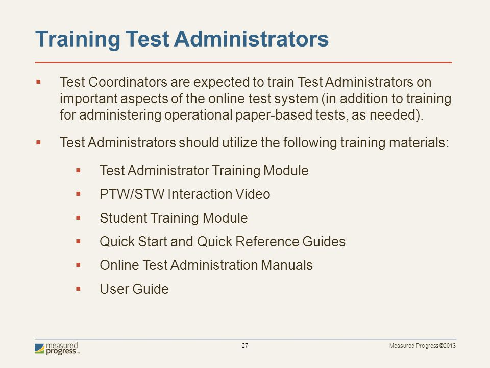 Measured Progress ©2013 27 Training Test Administrators Test Coordinators are expected to train Test Administrators on important aspects of the online test system (in addition to training for administering operational paper-based tests, as needed).