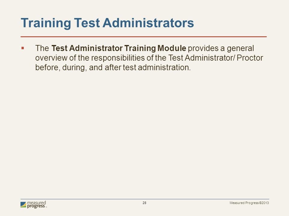 Measured Progress ©2013 28 Training Test Administrators The Test Administrator Training Module provides a general overview of the responsibilities of the Test Administrator/ Proctor before, during, and after test administration.