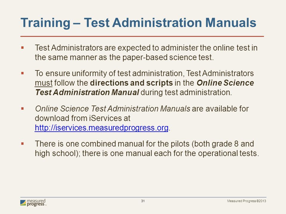 Measured Progress ©2013 31 Training – Test Administration Manuals Test Administrators are expected to administer the online test in the same manner as the paper-based science test.