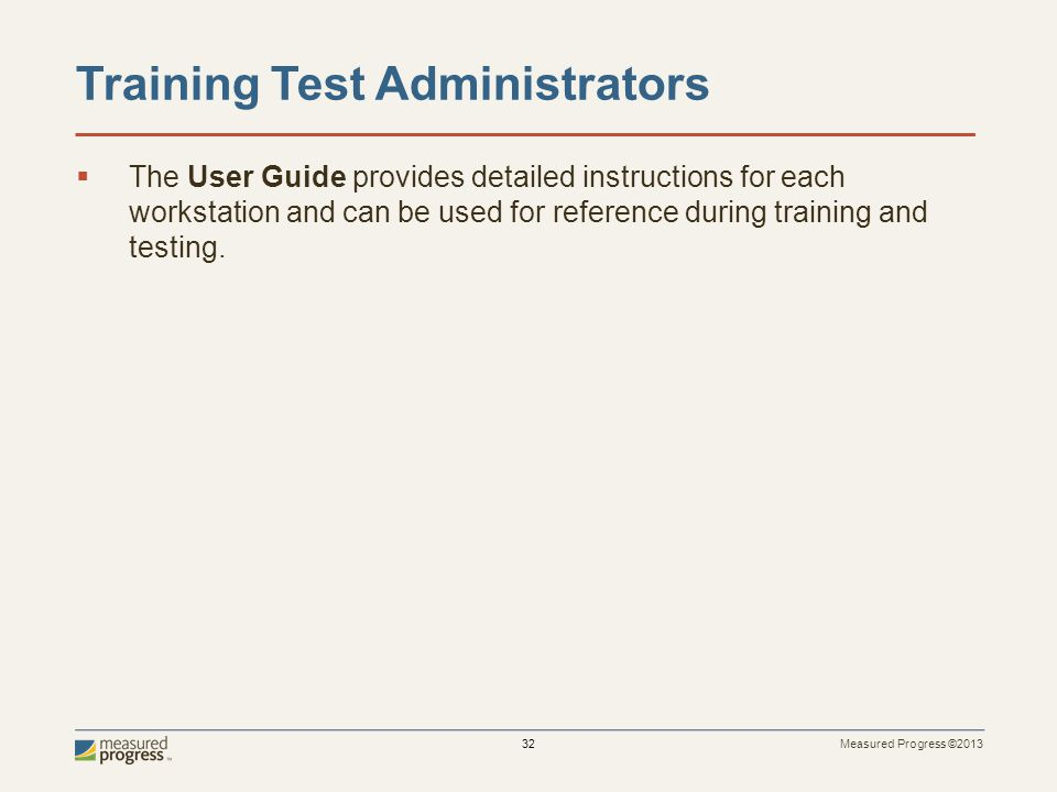 Measured Progress ©2013 32 Training Test Administrators The User Guide provides detailed instructions for each workstation and can be used for reference during training and testing.