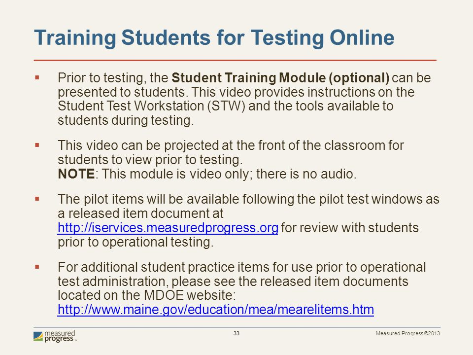 Measured Progress ©2013 33 Training Students for Testing Online Prior to testing, the Student Training Module (optional) can be presented to students.