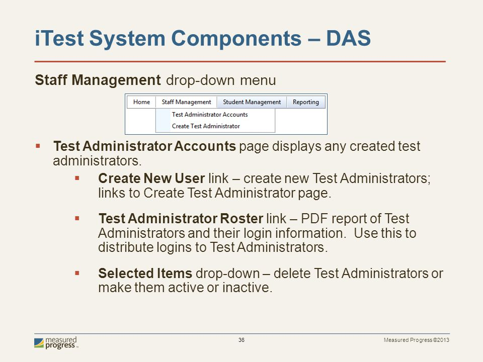 Measured Progress ©2013 36 iTest System Components – DAS Staff Management drop-down menu Test Administrator Accounts page displays any created test administrators.