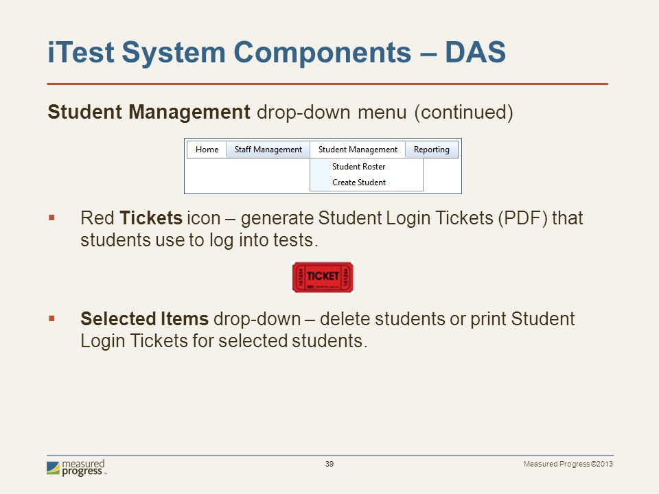 Measured Progress ©2013 39 iTest System Components – DAS Student Management drop-down menu (continued) Red Tickets icon – generate Student Login Tickets (PDF) that students use to log into tests.
