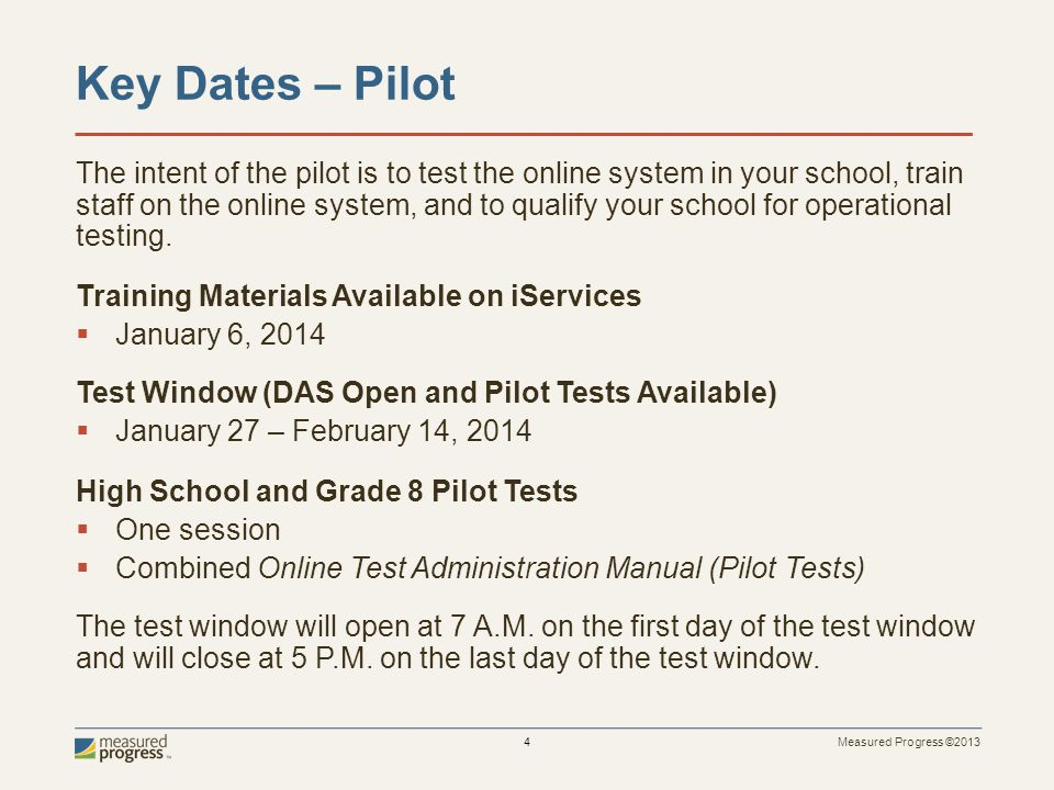 Measured Progress ©2013 4 Key Dates – Pilot The intent of the pilot is to test the online system in your school, train staff on the online system, and to qualify your school for operational testing.