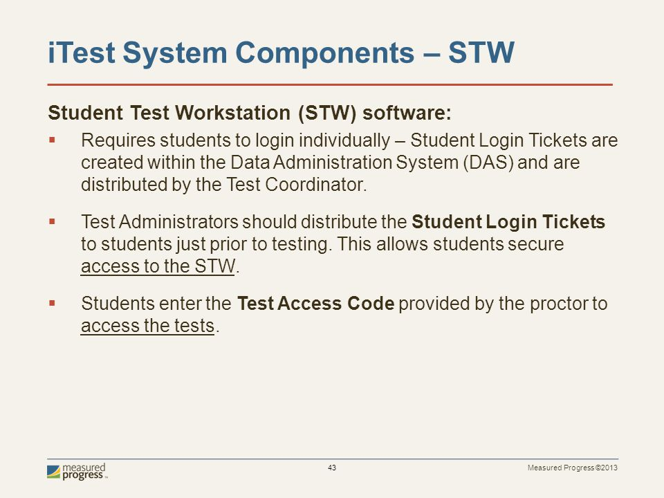 Measured Progress ©2013 43 iTest System Components – STW Student Test Workstation (STW) software: Requires students to login individually – Student Login Tickets are created within the Data Administration System (DAS) and are distributed by the Test Coordinator.