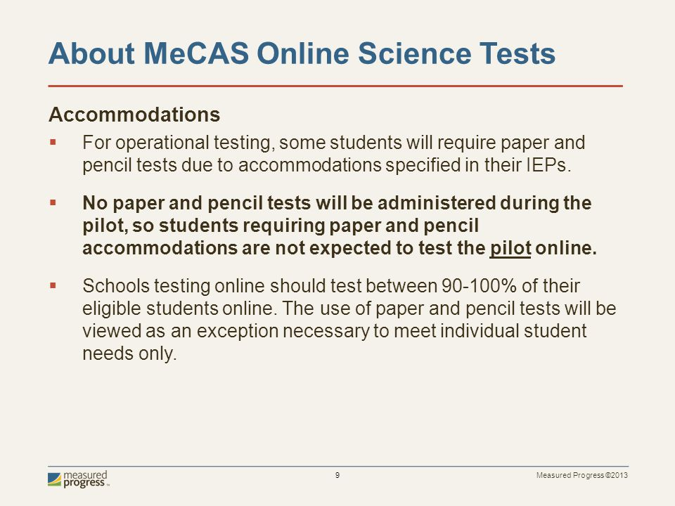Measured Progress ©2013 9 About MeCAS Online Science Tests Accommodations For operational testing, some students will require paper and pencil tests due to accommodations specified in their IEPs.