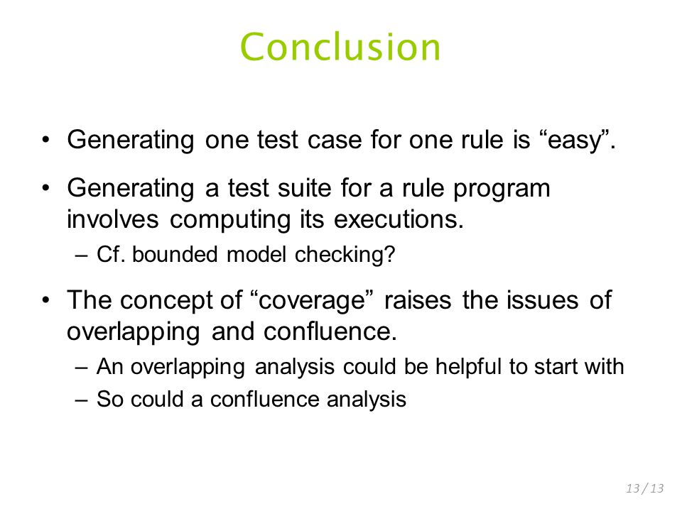 13 / 13 Conclusion Generating one test case for one rule is easy.