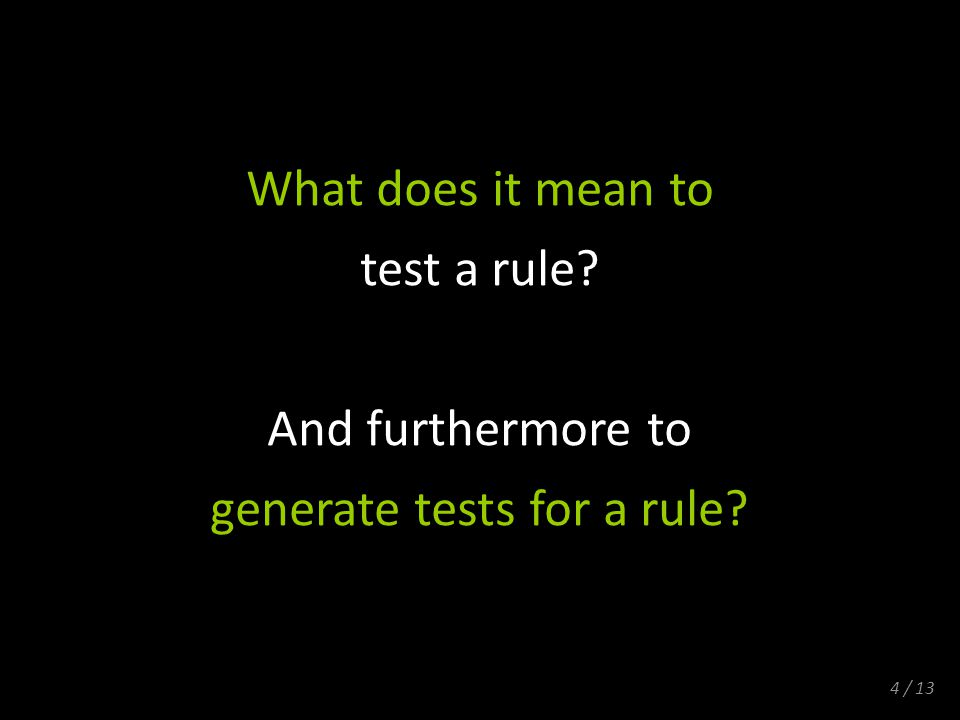 4 / 13 What does it mean to test a rule? And furthermore to generate tests for a rule?