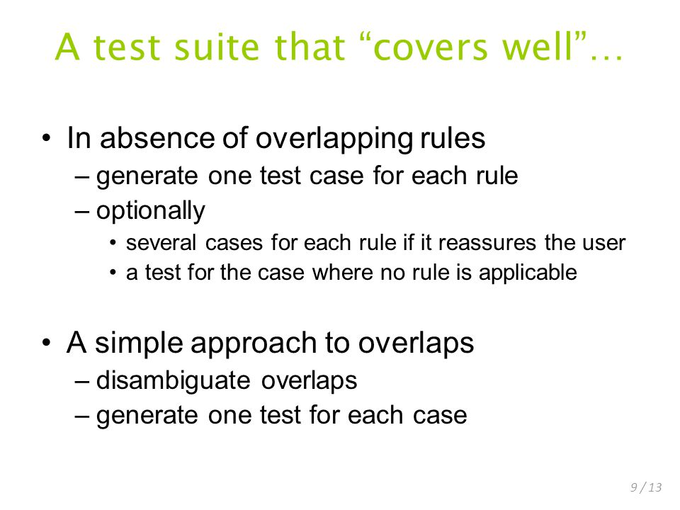 9 / 13 A test suite that covers well… In absence of overlapping rules –generate one test case for each rule –optionally several cases for each rule if it reassures the user a test for the case where no rule is applicable A simple approach to overlaps –disambiguate overlaps –generate one test for each case