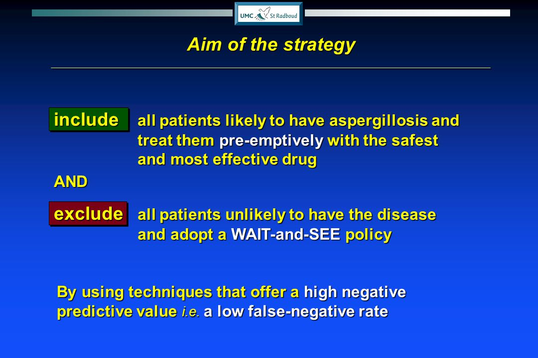 include all patients likely to have aspergillosis and treat them pre-emptively with the safest and most effective drug Aim of the strategy AND exclude