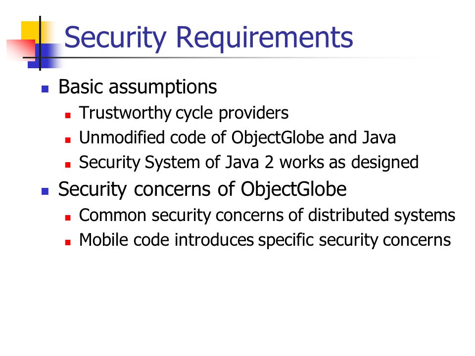Security Requirements Basic assumptions Trustworthy cycle providers Unmodified code of ObjectGlobe and Java Security System of Java 2 works as designed Security concerns of ObjectGlobe Common security concerns of distributed systems Mobile code introduces specific security concerns