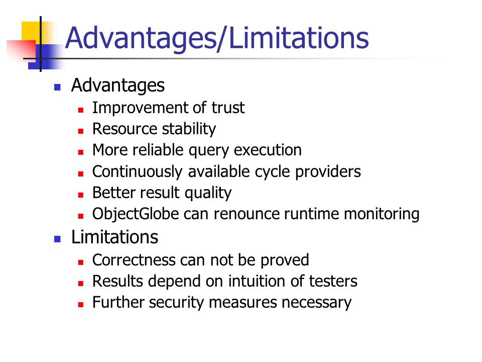 Advantages/Limitations Advantages Improvement of trust Resource stability More reliable query execution Continuously available cycle providers Better result quality ObjectGlobe can renounce runtime monitoring Limitations Correctness can not be proved Results depend on intuition of testers Further security measures necessary