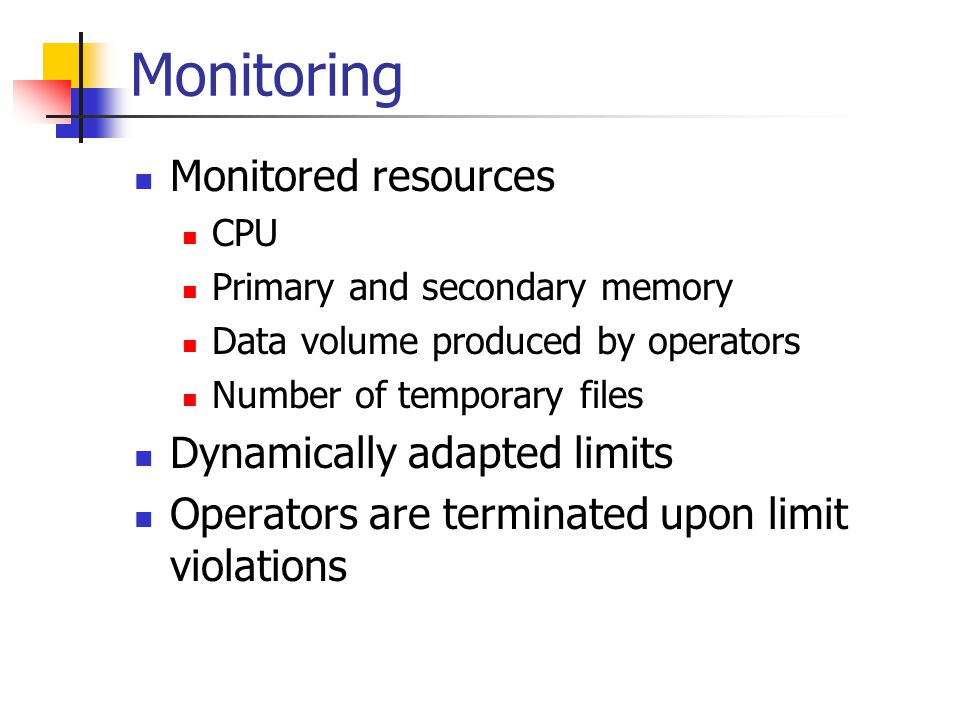 Monitoring Monitored resources CPU Primary and secondary memory Data volume produced by operators Number of temporary files Dynamically adapted limits Operators are terminated upon limit violations