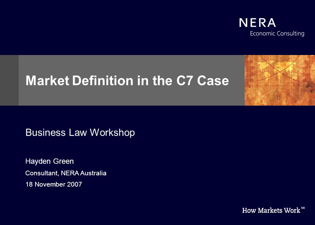 Hayden Green Consultant, NERA Australia 18 November 2007 Market Definition in the C7 Case Business Law Workshop