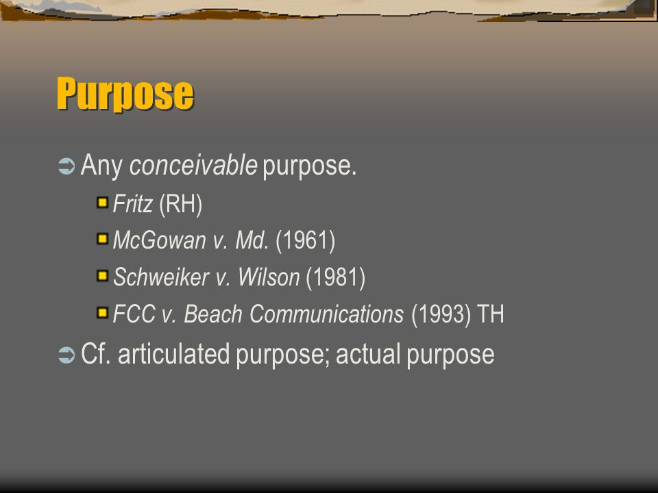 Purpose, continued BR: actual purpose approach ____________ purpose controls; if there is no purpose articulated in the law, use actual purpose.