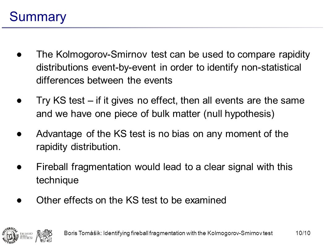 10/10Boris Tomášik: Identifying fireball fragmentation with the Kolmogorov-Smirnov test Summary The Kolmogorov-Smirnov test can be used to compare rapidity distributions event-by-event in order to identify non-statistical differences between the events Try KS test – if it gives no effect, then all events are the same and we have one piece of bulk matter (null hypothesis) Advantage of the KS test is no bias on any moment of the rapidity distribution.