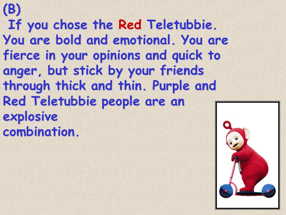 (B) If you chose the Red Teletubbie. You are bold and emotional.