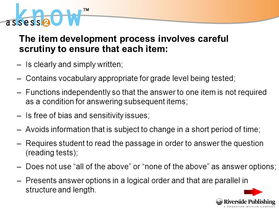 –Is clearly and simply written; –Contains vocabulary appropriate for grade level being tested; –Functions independently so that the answer to one item is not required as a condition for answering subsequent items; –Is free of bias and sensitivity issues; –Avoids information that is subject to change in a short period of time; –Requires student to read the passage in order to answer the question (reading tests); –Does not use all of the above or none of the above as answer options; –Presents answer options in a logical order and that are parallel in structure and length.