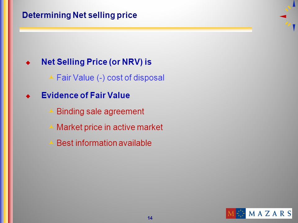 14 Determining Net selling price Net Selling Price (or NRV) is Fair Value (-) cost of disposal Evidence of Fair Value Binding sale agreement Market price in active market Best information available