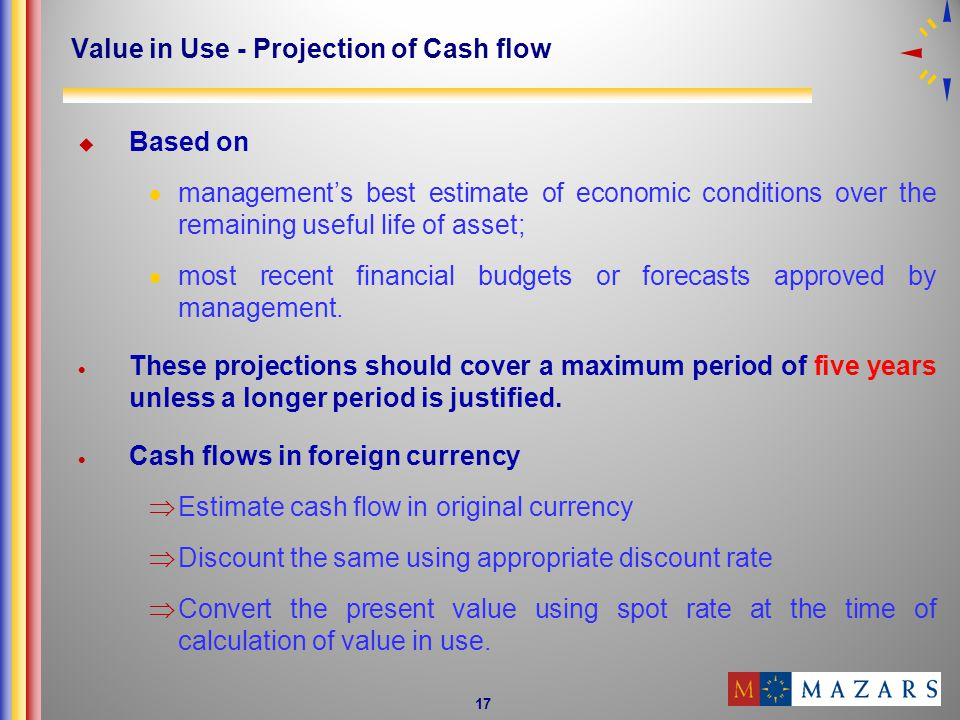 17 Value in Use - Projection of Cash flow Based on managements best estimate of economic conditions over the remaining useful life of asset; most recent financial budgets or forecasts approved by management.