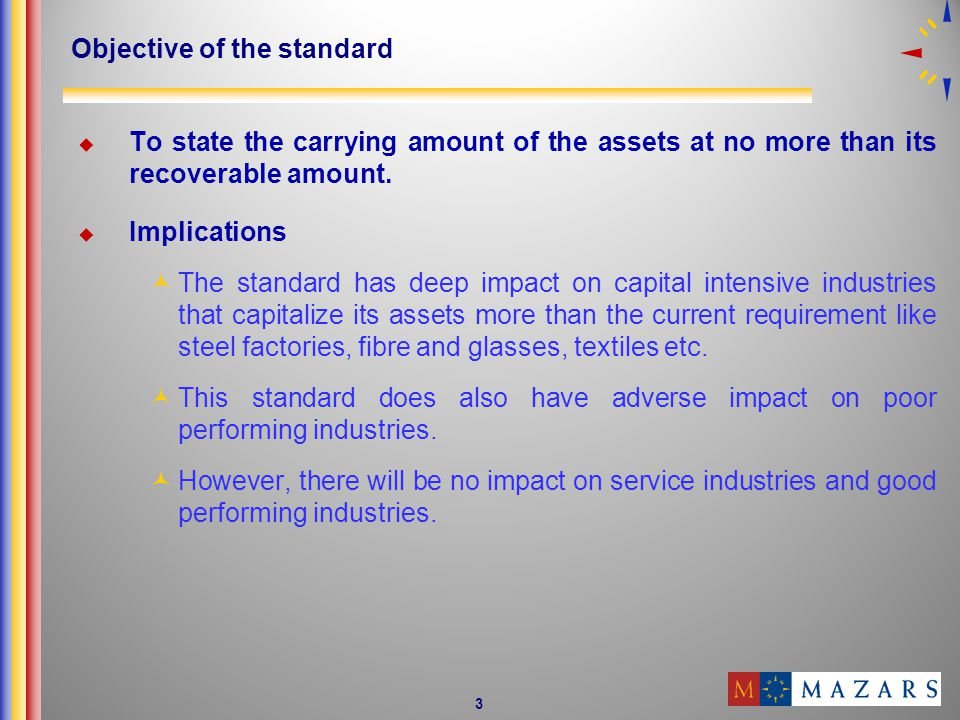 3 Objective of the standard To state the carrying amount of the assets at no more than its recoverable amount.