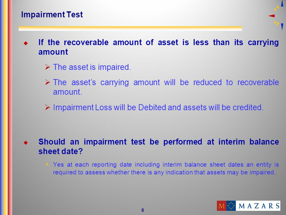 6 Impairment Test If the recoverable amount of asset is less than its carrying amount The asset is impaired.