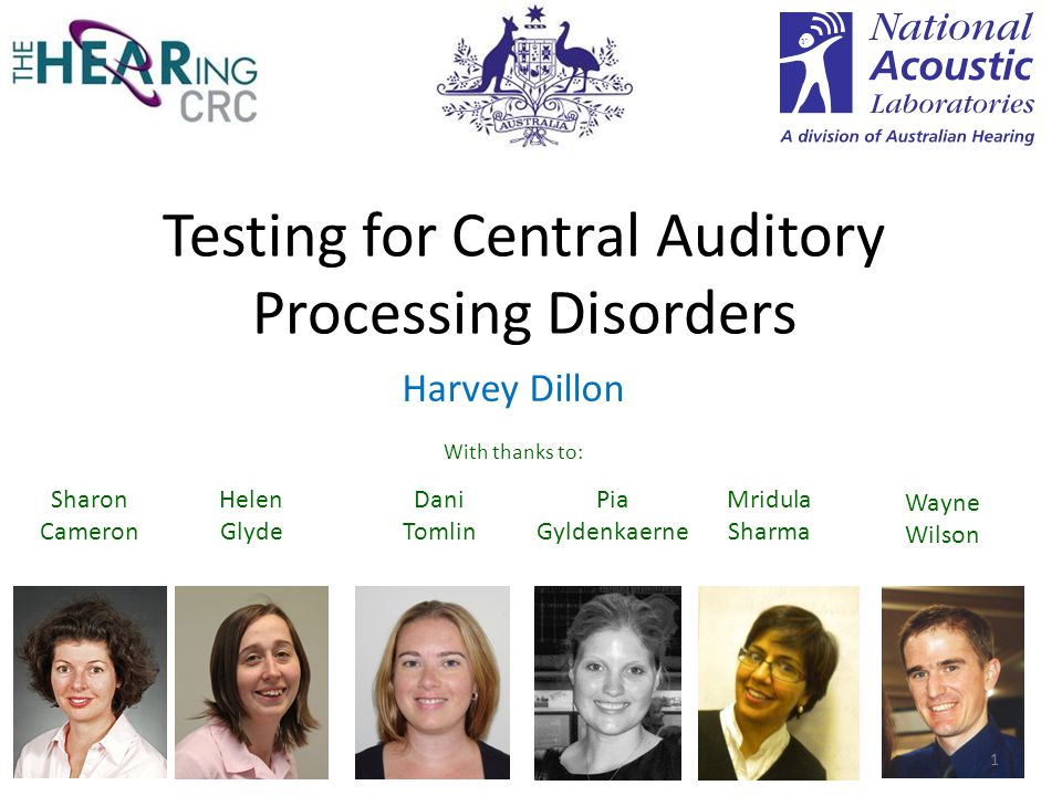 Testing for Central Auditory Processing Disorders Harvey Dillon With thanks to: Sharon Cameron Helen Glyde Wayne Wilson Pia Gyldenkaerne Mridula Sharma Dani Tomlin 1