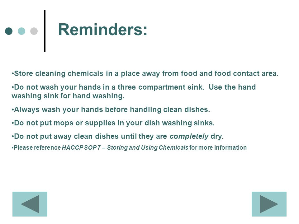 Reminders: Store cleaning chemicals in a place away from food and food contact area. Do not wash your hands in a three compartment sink. Use the hand