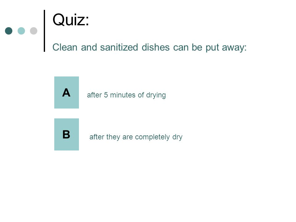 Quiz: Clean and sanitized dishes can be put away: A after 5 minutes of drying B after they are completely dry