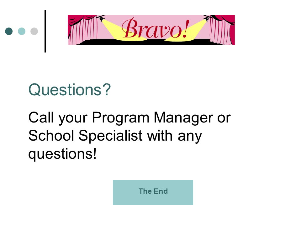 Questions? Call your Program Manager or School Specialist with any questions! The End