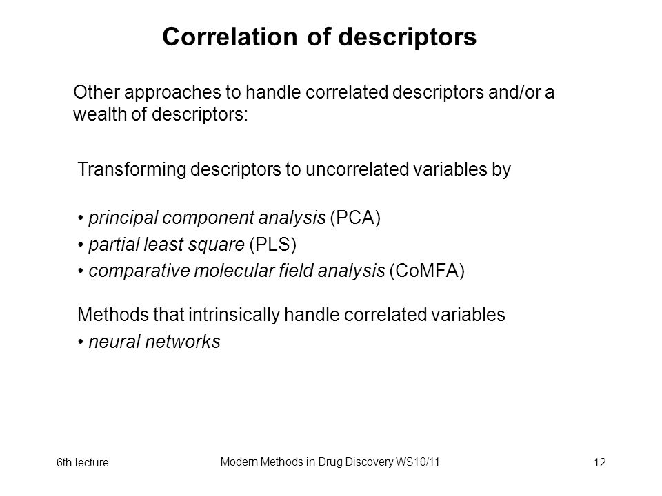 6th lecture Modern Methods in Drug Discovery WS10/11 12 Correlation of descriptors Other approaches to handle correlated descriptors and/or a wealth o