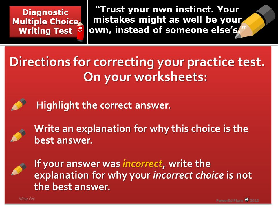 Directions for correcting your practice test. On your worksheets: Highlight the correct answer. Highlight the correct answer. Write an explanation for