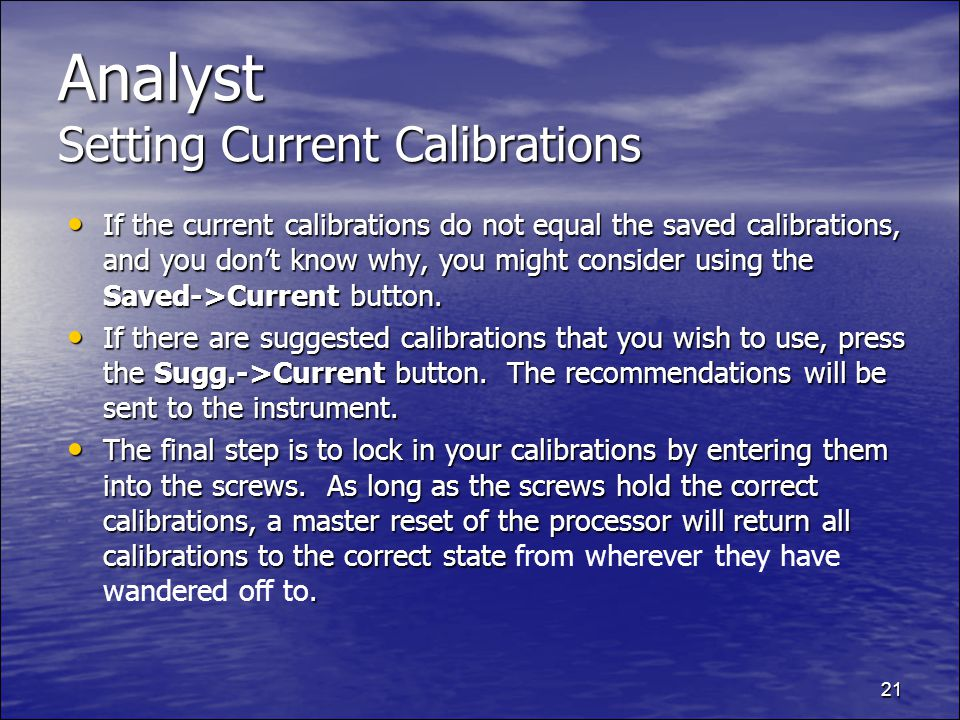 21 Analyst Setting Current Calibrations If the current calibrations do not equal the saved calibrations, and you dont know why, you might consider using the Saved->Current button.