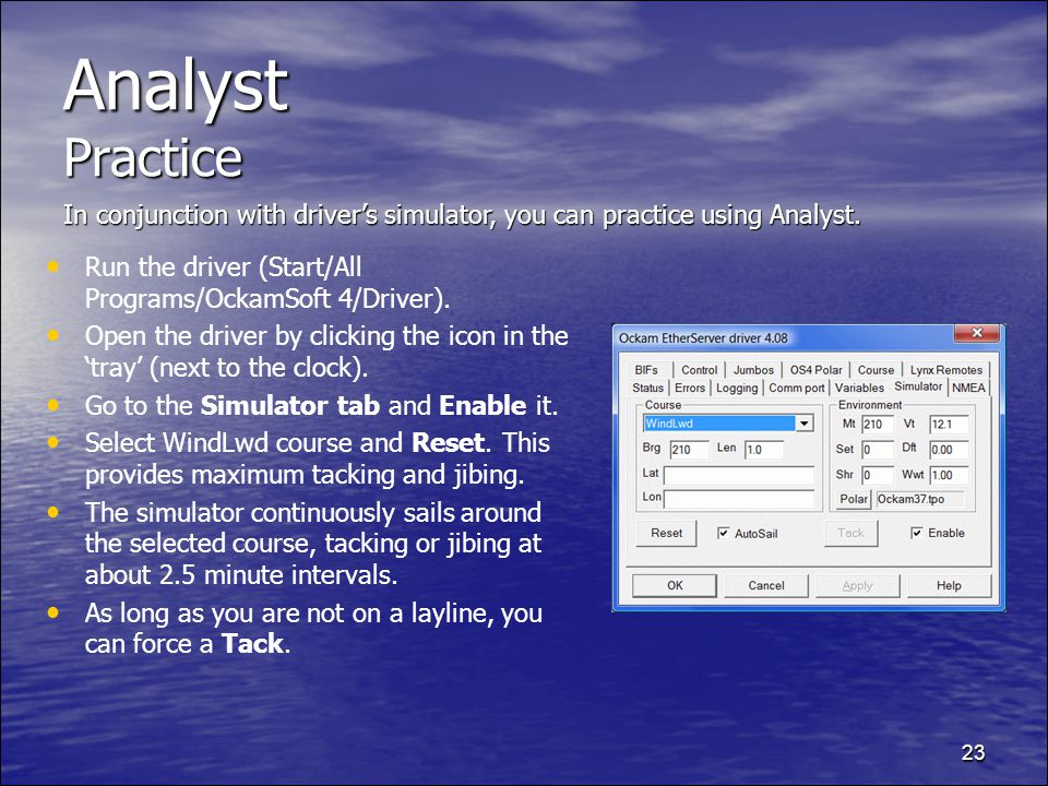 23 Analyst Practice Run the driver (Start/All Programs/OckamSoft 4/Driver). Open the driver by clicking the icon in the tray (next to the clock). Go t