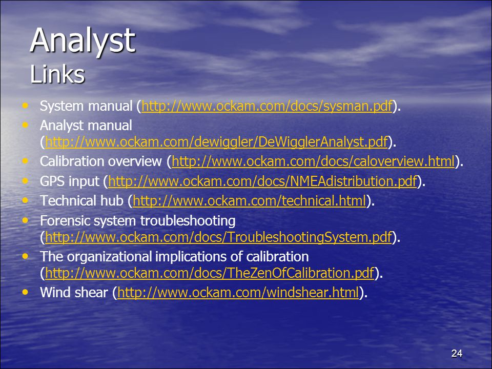24 Analyst Links System manual (http://www.ockam.com/docs/sysman.pdf).http://www.ockam.com/docs/sysman.pdf Analyst manual (http://www.ockam.com/dewiggler/DeWigglerAnalyst.pdf).http://www.ockam.com/dewiggler/DeWigglerAnalyst.pdf Calibration overview (http://www.ockam.com/docs/caloverview.html).http://www.ockam.com/docs/caloverview.html GPS input (http://www.ockam.com/docs/NMEAdistribution.pdf).http://www.ockam.com/docs/NMEAdistribution.pdf Technical hub (http://www.ockam.com/technical.html).http://www.ockam.com/technical.html Forensic system troubleshooting (http://www.ockam.com/docs/TroubleshootingSystem.pdf).http://www.ockam.com/docs/TroubleshootingSystem.pdf The organizational implications of calibration (http://www.ockam.com/docs/TheZenOfCalibration.pdf).http://www.ockam.com/docs/TheZenOfCalibration.pdf Wind shear (http://www.ockam.com/windshear.html).http://www.ockam.com/windshear.html