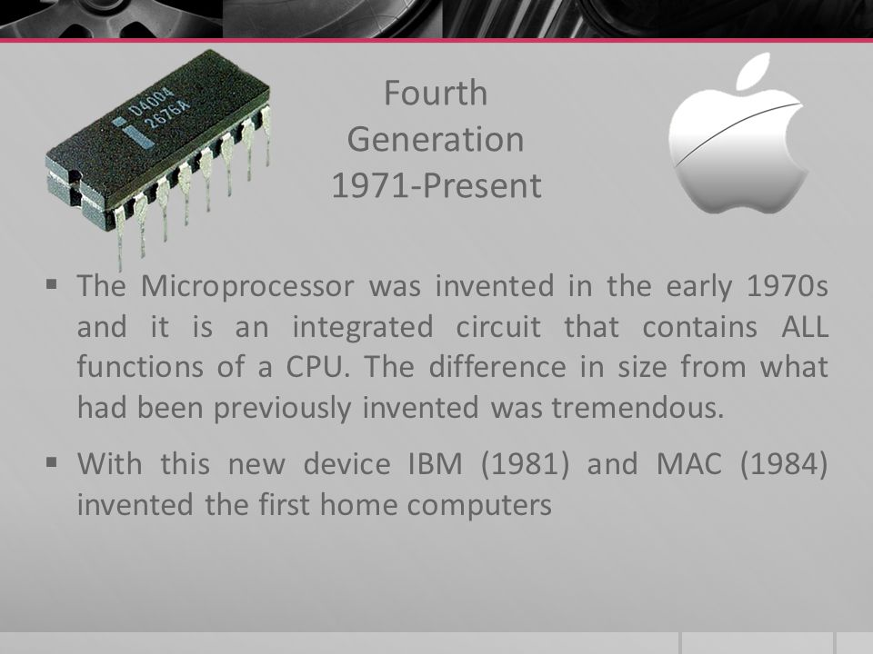 Fourth Generation 1971-Present The Microprocessor was invented in the early 1970s and it is an integrated circuit that contains ALL functions of a CPU.