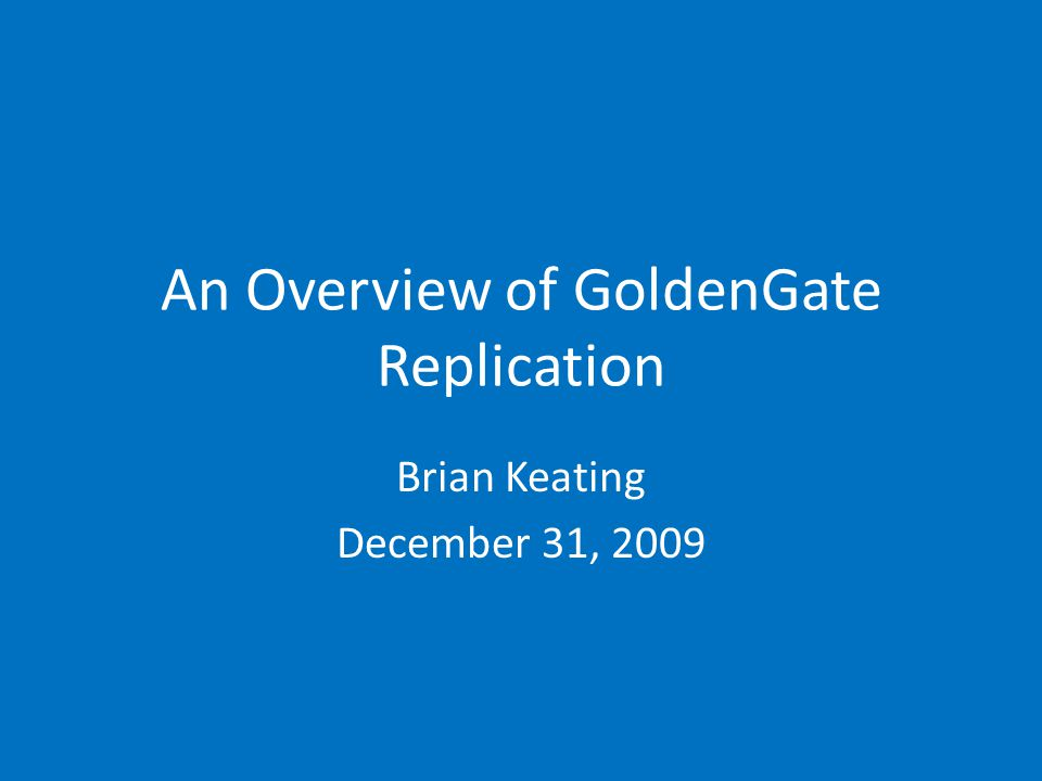An Overview of GoldenGate Replication Brian Keating December 31, 2009